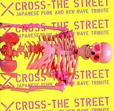 オムニバス / X CROSS THE STREET JAPANESE PUNK AND NEW WAVE TRIBUTE