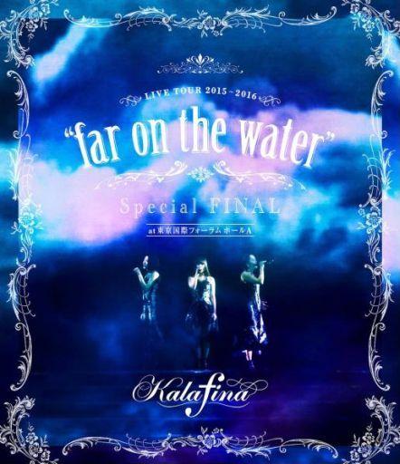 "Kalafina / Kalafina LIVE TOUR 2015-2016""far on the water""Special Final@東京国際フォーラムホールA"