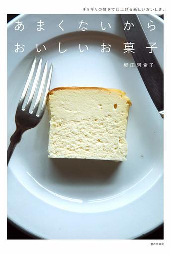 料理・グルメ あまくないからおいしいお菓子 ギリギリの甘さで仕上げる新しいおいしさ。 / 坂田阿希子