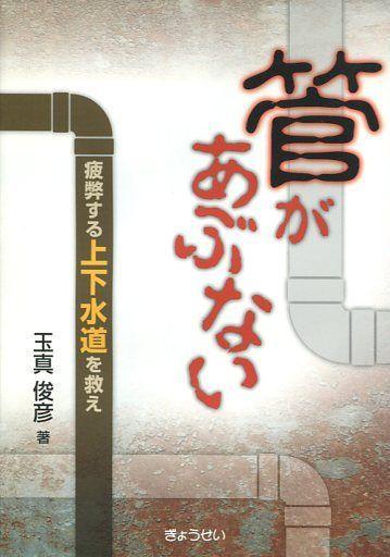 【中古】単行本(実用) <<政治・経済・社会>> 管があぶない?疲弊する上下水道を救え? / 玉真俊彦