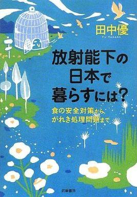 【中古】単行本(実用) <<生活・暮らし>> 放射能下の日本で暮らすには?-食の安全対策から、がれき処理問題まで / 田中優