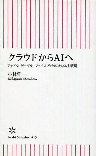 【中古】新書 <<政治・経済・社会>> クラウドからAIへ アップル、グーグル、フェイスブックの次なる主戦場 / 小林雅一