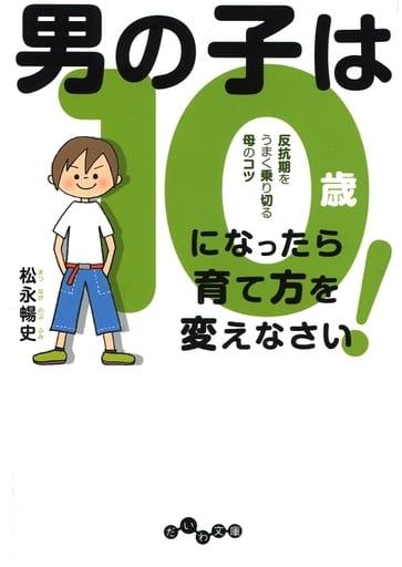 <<教育・育児>> 男の子は10歳になったら育て方を変えなさい / 松永暢史