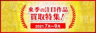 来季の注目作品買取特集 (2021年7月~9月)