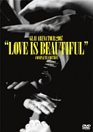 """GLAY/ARENA TOUR 2007 """"LOVE IS BEAUTIFUL""""-COMPLETE EDITION-"""