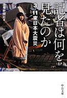 <<日本文学>> 記者は何を見たのか-3・11東日本大震災 / 読売新聞社