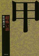 <<日本文学>> 「超」怖い話 甲 / 松村進吉