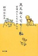 <<日本文学>> 見えなくても…私 盲導犬とともに歩んで / 郡司ななえ