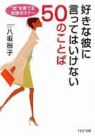 <<趣味・雑学>> 好きな彼に言ってはいけない50のことば / 八坂裕子