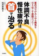 <<趣味・雑学>> 体調不良・慢性疲労は首で治る / 松井孝嘉