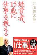 <<政治・経済・社会>> 経営者、15歳に仕事を教える / 北城恪太郎