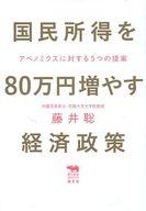 <<政治・経済・社会>> 国民所得を80万円増やす経済政策 アベノミクスに対する5つの提案 / 藤井聡