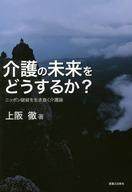 <<政治・経済・社会>> 介護の未来をどうするか? ニッポン破綻を生き抜く介護論 / 上阪徹