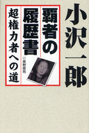 <<政治・経済・社会>> 小沢一郎 覇者の履歴書 超権力者への道 / 奥野修司