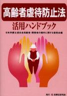 <<政治・経済・社会>> 高齢者虐待防止法活用ハンドブック / 日本弁護士連合会高齢