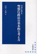 <<政治・経済・社会>> 今日における 警察行政法の基本的な考え方 / 田村正博