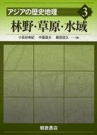 <<歴史・地理>> アジアの歴史地理 3 林野・草原・水域 / 小長谷有紀