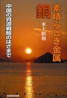<<エッセイ・随筆>> 素晴らしき金属 銅-中国の資源戦略のはざ / 水上昭和