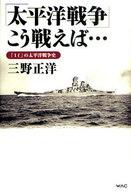 <<ビジネス>> 「太平洋戦争」こう戦えば…-「If」の太 / 三野正洋