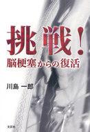 <<エッセイ・随筆>> 挑戦!脳梗塞からの復活 / 川島一郎