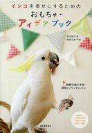 <<動物・ペット>> インコを幸せにするためのおもちゃ・アイデアブック / 青木愛弓