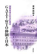 <<政治・経済・社会>> GATT・WTO体制と日本-国際貿易の政治的構造- / 渡邊頼純