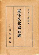 <<歴史・地理>> 東洋文化史百講 / 石川三四郎