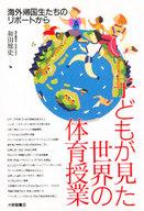 <<政治・経済・社会>> 子どもが見た世界の体育授業 / 和田雅史