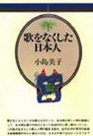 <<芸術・アート>> 歌をなくした日本人 / 小島美子