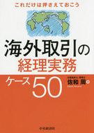 <<政治・経済・社会>> これだけは押さえておこう海外取引の経理実務ケース50  / 佐和周