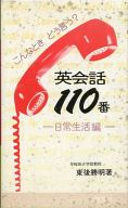 <<日本文学>> 英会話110番 こんなときどう言う? 日常生活編 / 東後勝明