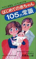 <<生活・暮らし>> はじめての赤ちゃん105の常識 ママに自信をパパにゆとりを / 高橋悦二郎