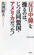 <<趣味・雑学>> 「反日中韓」を操るのは、じつは同盟国・アメリカだった! / 馬渕睦夫