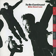 To Be Continued / Bitter Sweet Love(廃盤)