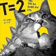 T=2 / 今しか書けないウタ