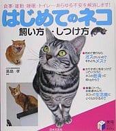 はじめてのネコ 飼い方・しつけ方 食事・運動・睡眠・トイレ…あらゆる不安を解消します!